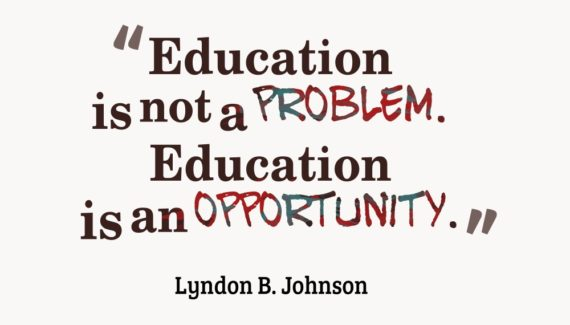 """""""Education is not a problem. Education is an opportunity."""" - Lyndon B. Johnson"""